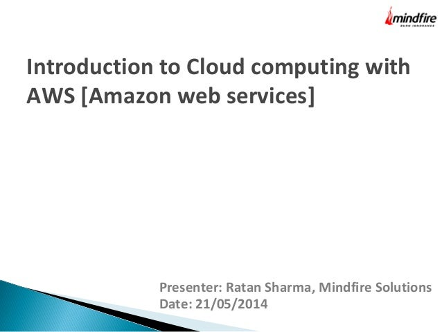 Presenter: Ratan Sharma, Mindfire Solutions Date: 21/05/2014 Introduction to Cloud computing with AWS [Amazon web services]