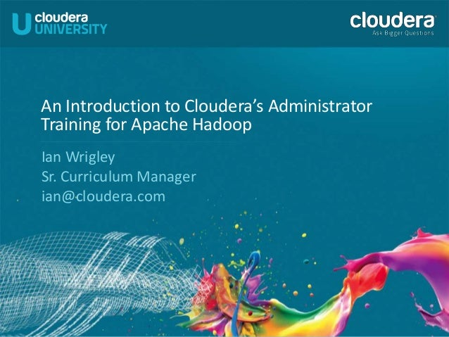1 An Introduction to Cloudera's Administrator Training for Apache Hadoop Ian Wrigley Sr. Curriculum Manager ian@cloudera.c...