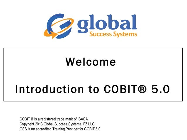 Welcome Introduction to COBIT® 5.0 COBIT ® is a registered trade mark of ISACA Copyright 2013 Global Success Systems FZ LL...