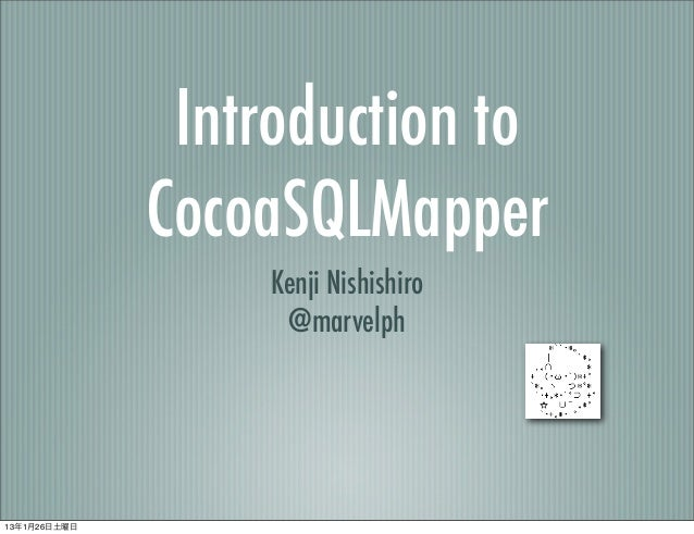 Introduction to              CocoaSQLMapper                  Kenji Nishishiro                   @marvelph13年1月26日土曜日