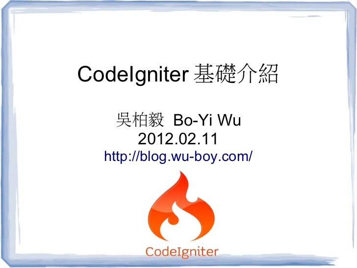 CodeIgniter 基礎介紹   吳柏毅 Bo-Yi Wu    2012.02.11  http://blog.wu-boy.com/