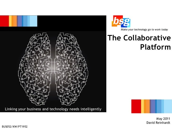 business IT The Collaborative Platform May 2011 David Reinhardt Linking your business and technology needs intelligently B...