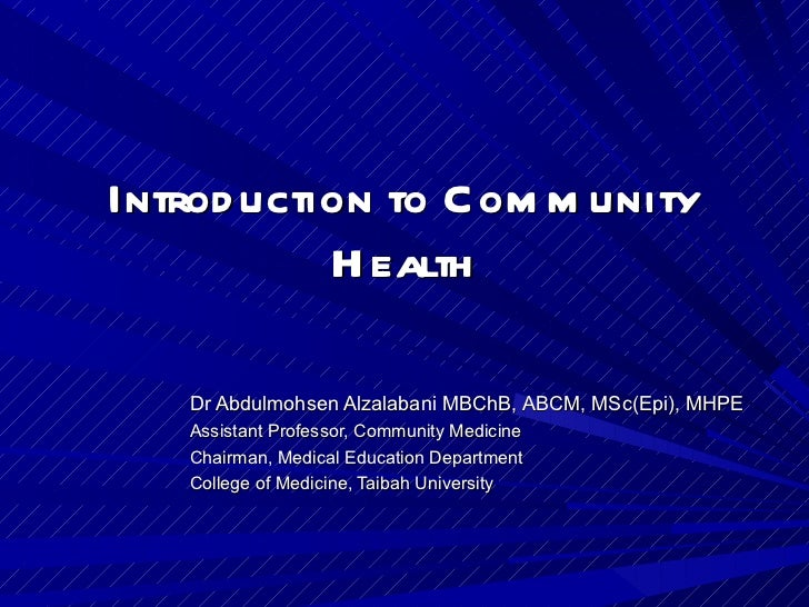 Introduction to Community Health Dr Abdulmohsen Alzalabani MBChB, ABCM, MSc(Epi), MHPE Assistant Professor, Community Medi...
