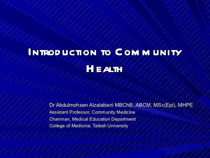 Introduction to Community Health Dr Abdulmohsen Alzalabani MBChB, ABCM, MSc(Epi), MHPE Assistant Professor, Community Medi...