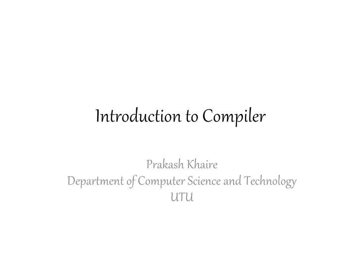 Introduction to Compiler               Prakash KhaireDepartment of Computer Science and Technology                   UTU