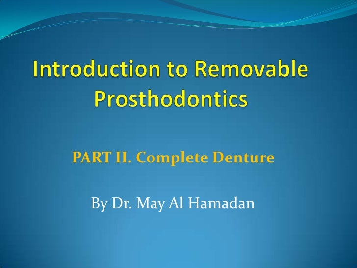 Introduction to Removable Prosthodontics PART II. Complete Denture  By Dr. May Al Hamadan
