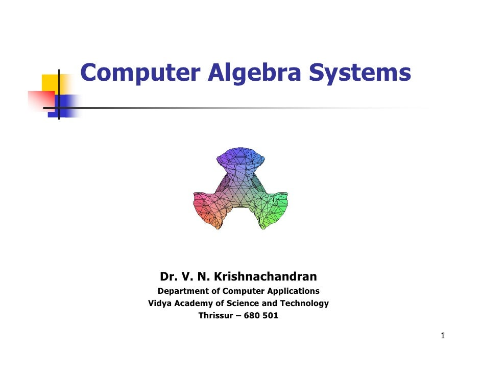 Computer Algebra Systems           Dr. V. N. Krishnachandran       Department of Computer Applications     Vidya Academy o...