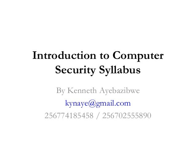 Introduction to Computer     Security Syllabus     By Kenneth Ayebazibwe       kynaye@gmail.com  256774185458 / 256702555890