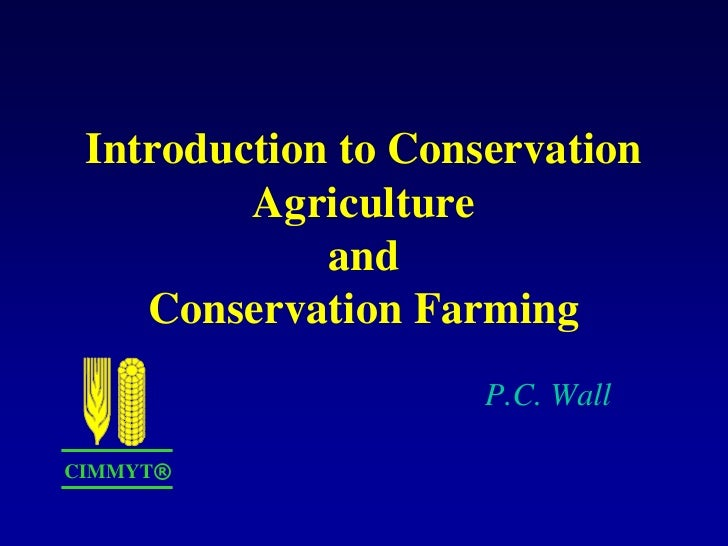 Introduction to Conservation         Agriculture             and    Conservation Farming                     P.C. WallCIMM...