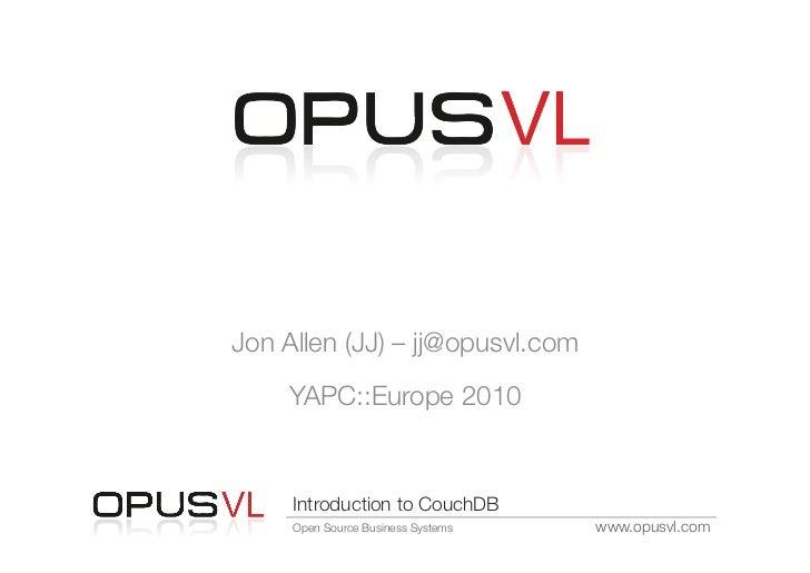 Introduction to CouchDBJon Allen (JJ) – jj@opusvl.com     YAPC::Europe 2010     Introduction to CouchDB     Open Source Bu...