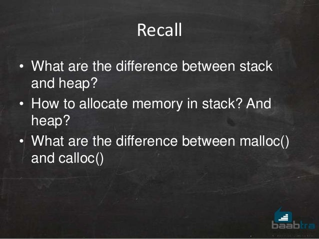 Recall • What are the difference between stack and heap? • How to allocate memory in stack? And heap? • What are the diffe...
