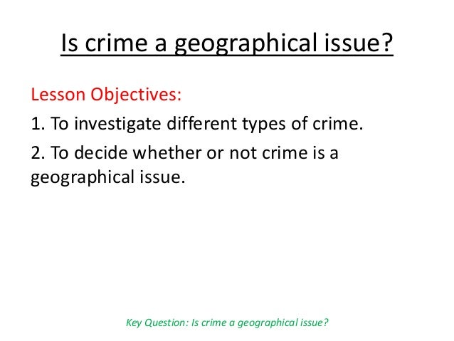 Is crime a geographical issue? Lesson Objectives: 1. To investigate different types of crime. 2. To decide whether or not ...