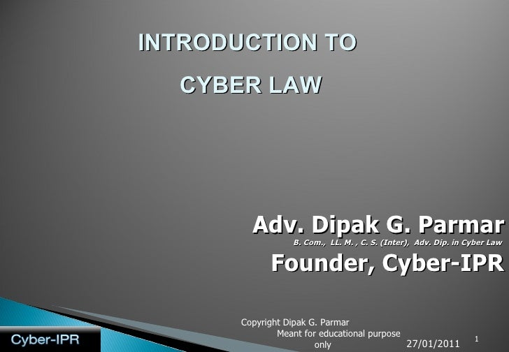INTRODUCTION TO  CYBER LAW Adv. Dipak G. Parmar B. Com.,  LL. M. , C. S. (Inter),  Adv. Dip. in Cyber Law   Founder, Cyber...
