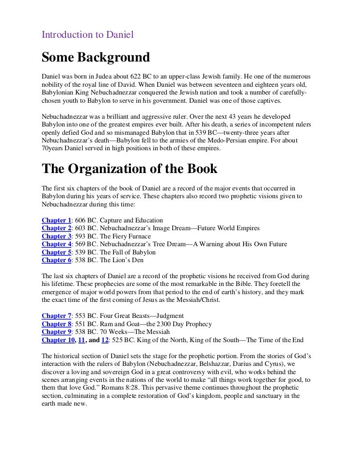 Introduction to DanielSome BackgroundDaniel was born in Judea about 622 BC to an upper-class Jewish family. He one of the ...
