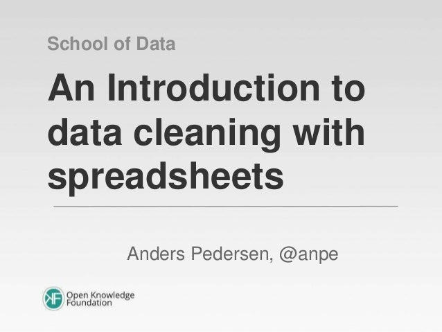 An Introduction to data cleaning with spreadsheets Anders Pedersen, @anpe School of Data