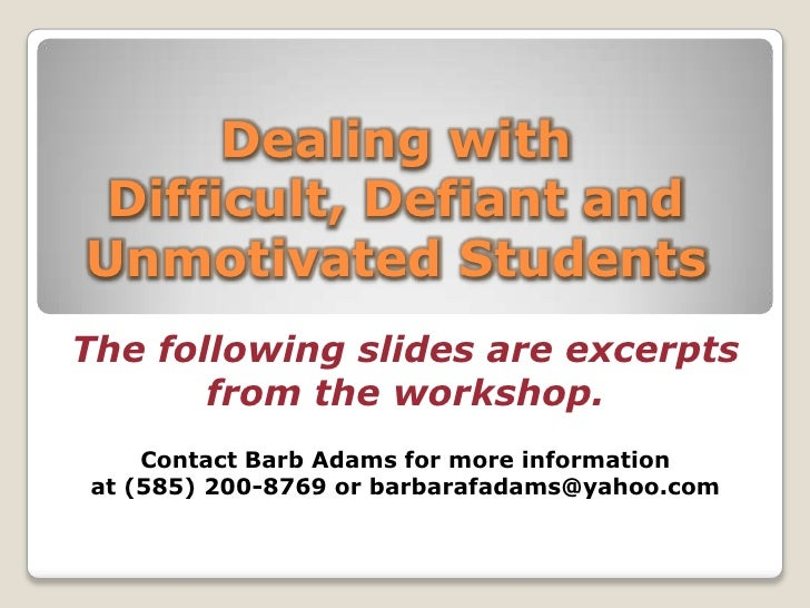 Dealing with Difficult, Defiant and Unmotivated Students<br />The following slides are excerpts <br />from the workshop. <...