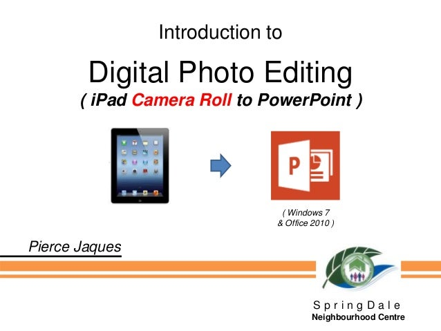Introduction to Digital Photo Editing ( iPad Camera Roll to PowerPoint ) S p r i n g D a l e Neighbourhood Centre Pierce J...