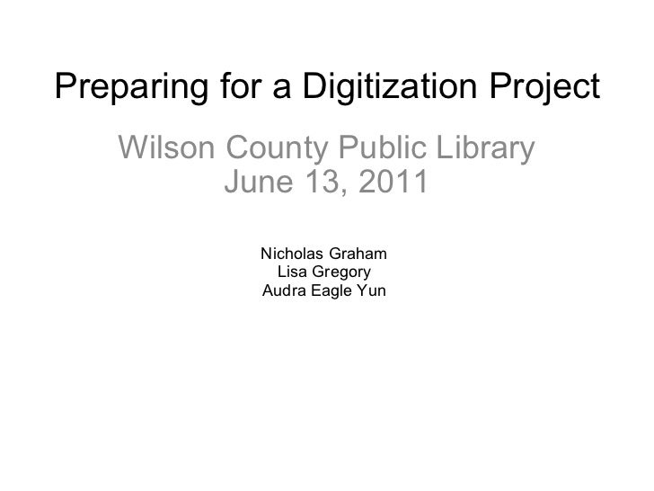 Preparing for a Digitization Project Wilson County Public Library June 13, 2011 Nicholas Graham Lisa Gregory Audra Eagle Yun