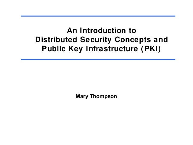 An Introduction to Distributed Security Concepts and Public Key Infrastructure (PKI)  Mary Thompson