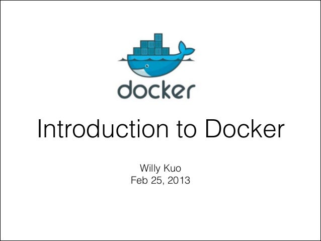 Introduction to Docker Willy Kuo Feb 25, 2013