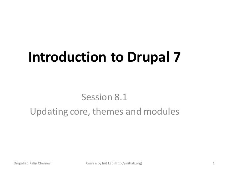 Introduction to Drupal 7                      Session 8.1          Updating core, themes and modulesDrupalist: Kalin Chern...