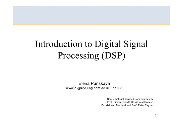 Introduction to Digital Signal       Processing (DSP)                 Elena Punskaya         www-sigproc.eng.cam.ac.uk/~op...