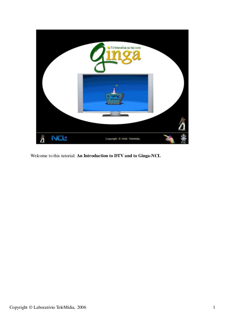 Welcome to this tutorial: An Introduction to DTV and to Ginga-NCLCopyright © Laboratório TeleMídia, 2006                  ...