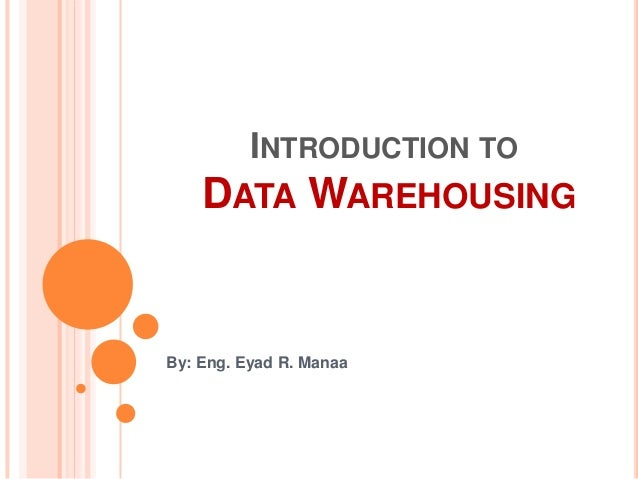 INTRODUCTION TO DATA WAREHOUSING By: Eng. Eyad R. Manaa