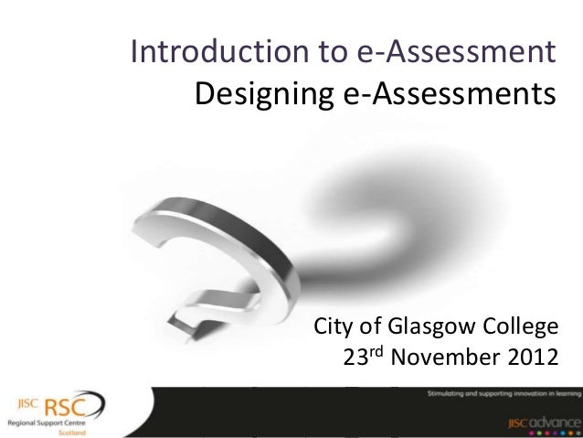 Introduction to e-Assessment     Designing e-Assessments            City of Glasgow College               23rd November 2012