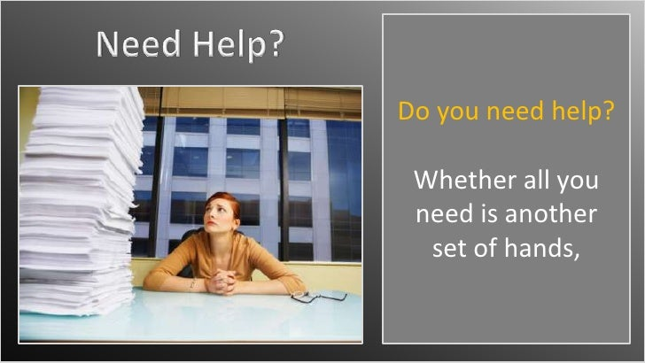 Need Help?<br />Do you need help? <br />Whether all you need is another set of hands,<br />