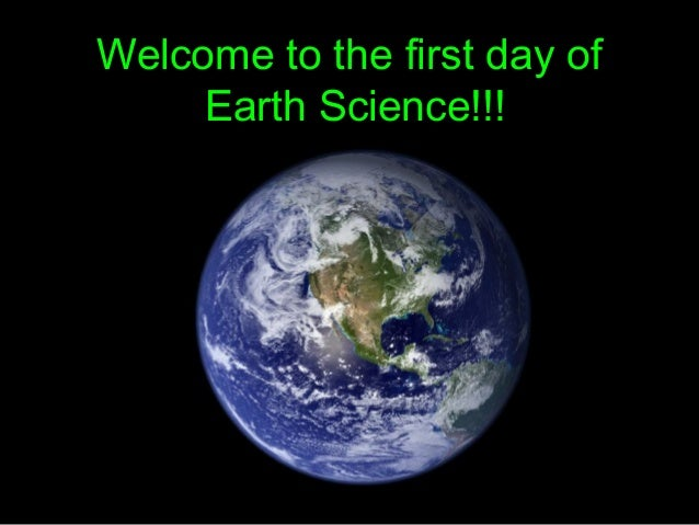 Welcome to the first day ofWelcome to the first day of Earth Science!!!Earth Science!!!