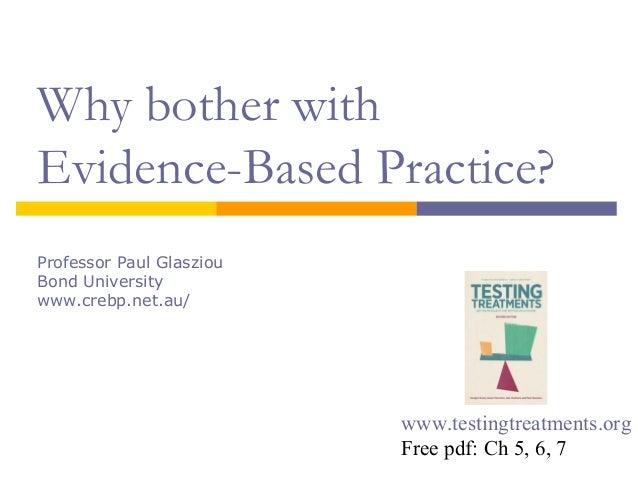 Why bother with Evidence-Based Practice? Professor Paul Glasziou Bond University www.crebp.net.au/ www.testingtreatments.o...