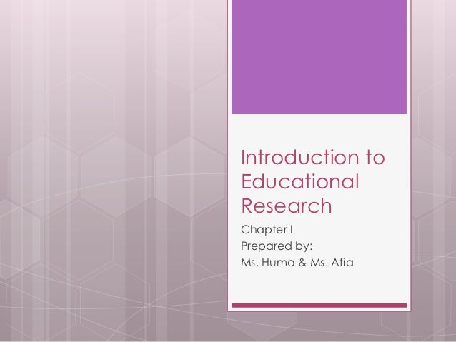 Introduction toEducationalResearchChapter IPrepared by:Ms. Huma & Ms. Afia