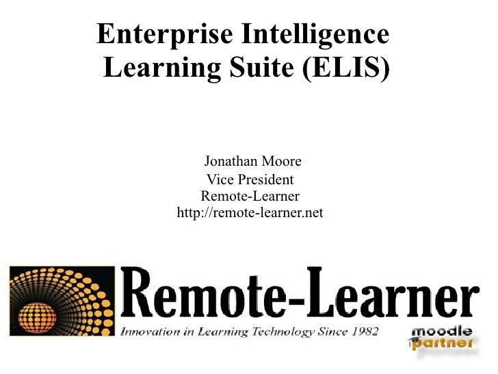 Enterprise Intelligence  Learning Suite (ELIS) Jonathan Moore Vice President Remote-Learner http://remote-learner.net