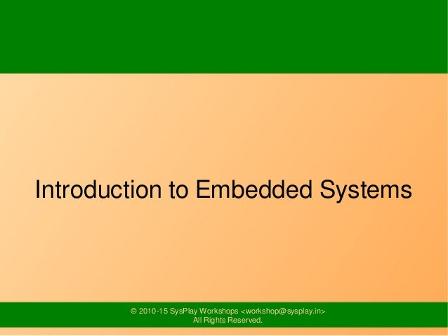© 2010-15 SysPlay Workshops <workshop@sysplay.in> All Rights Reserved. Introduction to Embedded Systems