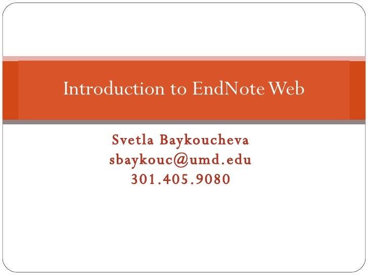 Svetla Baykoucheva [email_address] 301.405.9080 Introduction to EndNote Web