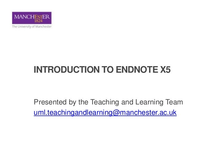 INTRODUCTION TO ENDNOTE X5Presented by the Teaching and Learning Teamuml.teachingandlearning@manchester.ac.uk