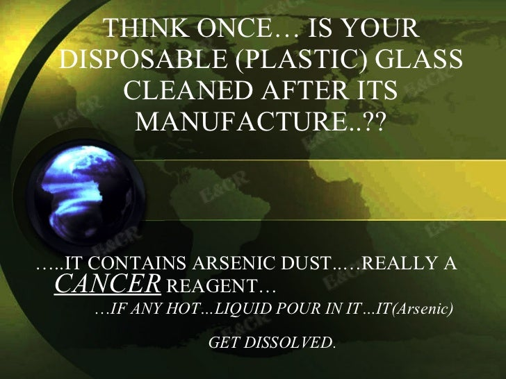 THINK ONCE… IS YOUR DISPOSABLE (PLASTIC) GLASS CLEANED AFTER ITS MANUFACTURE..?? <ul><li>… ..IT CONTAINS ARSENIC DUST..…RE...