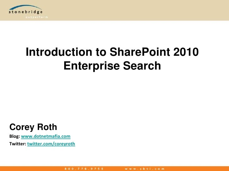 Introduction to SharePoint 2010 Enterprise Search<br />Corey Roth<br />Blog: www.dotnetmafia.com<br />Twitter: twitter.com...