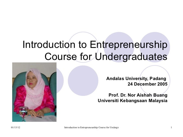Introduction to Entrepreneurship Course for Undergraduates Andalas University, Padang  24 December 2005 Prof. Dr. Nor Aish...