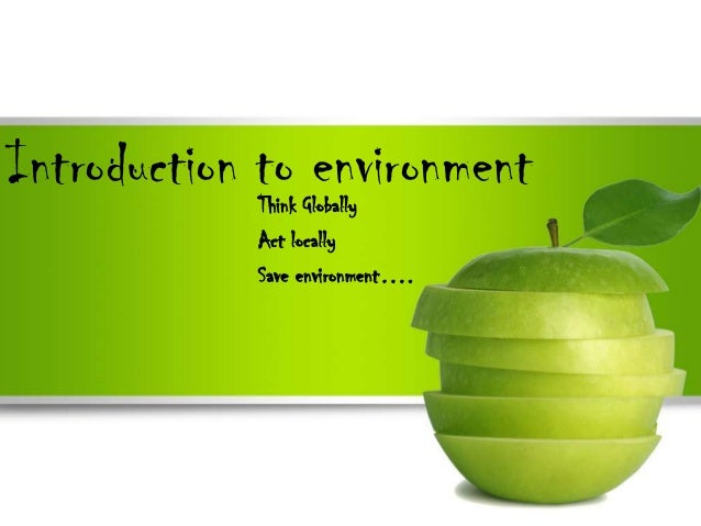 Introduction to environment            Think Globally            Act locally            Save environment….