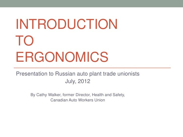 INTRODUCTIONTOERGONOMICSPresentation to Russian auto plant trade unionists                   July, 2012     By Cathy Walke...