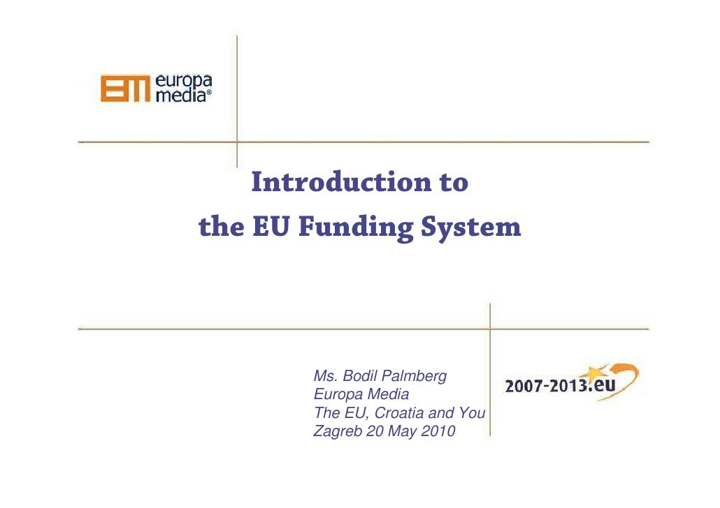 Introduction to the EU Funding System           Ms. Bodil Palmberg        Europa Media        The EU, Croatia and You     ...