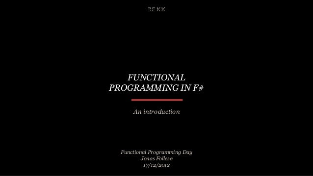 FUNCTIONALPROGRAMMING IN F#      An introduction  Functional Programming Day          Jonas Follesø           17/12/2012