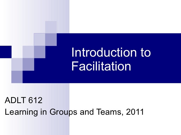Introduction to Facilitation  ADLT 612 Learning in Groups and Teams, 2011