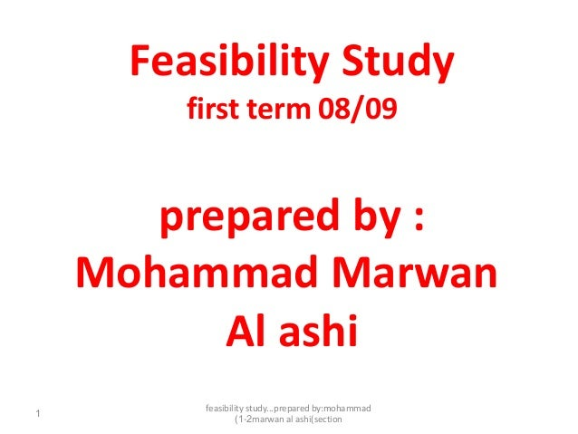 feasibility study...prepared by:mohammadmarwan al ashi(section1-2)1Feasibility Studyfirst term 08/09prepared by :Mohammad ...