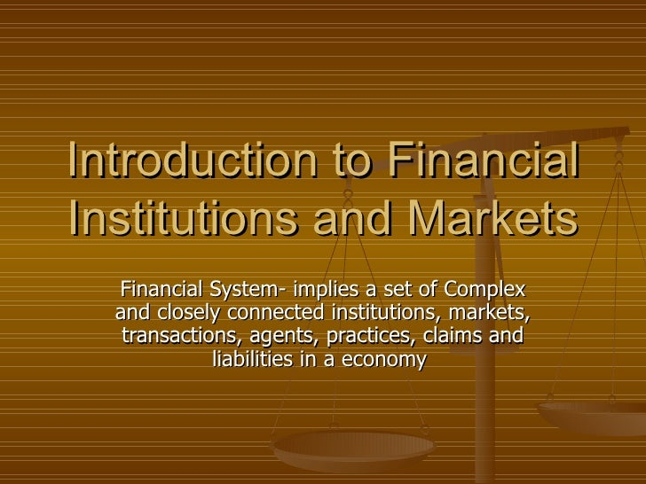 Introduction to Financial Institutions and Markets   Financial System- implies a set of Complex   and closely connected in...