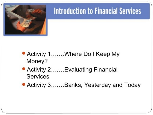 Activity 1…….Where Do I Keep My Money?Activity 2…….Evaluating Financial ServicesActivity 3…….Banks, Yesterday and Today