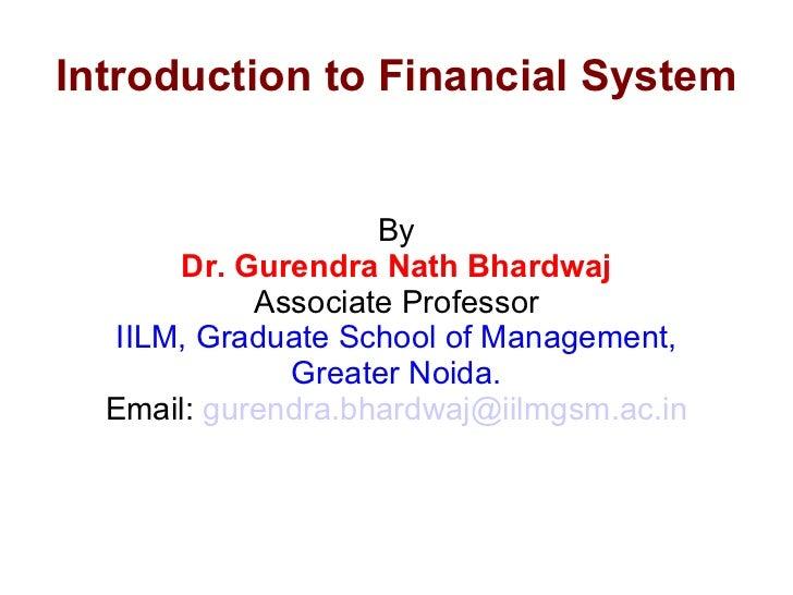 Introduction to Financial System By Dr. Gurendra Nath Bhardwaj Associate Professor IILM, Graduate School of Management, Gr...