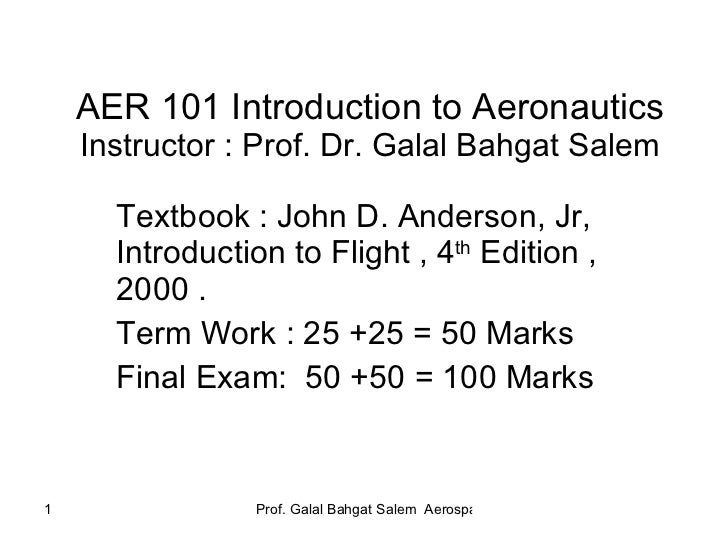 AER 101 Introduction to Aeronautics Instructor : Prof. Dr. Galal Bahgat Salem Textbook : John D. Anderson, Jr, Introductio...